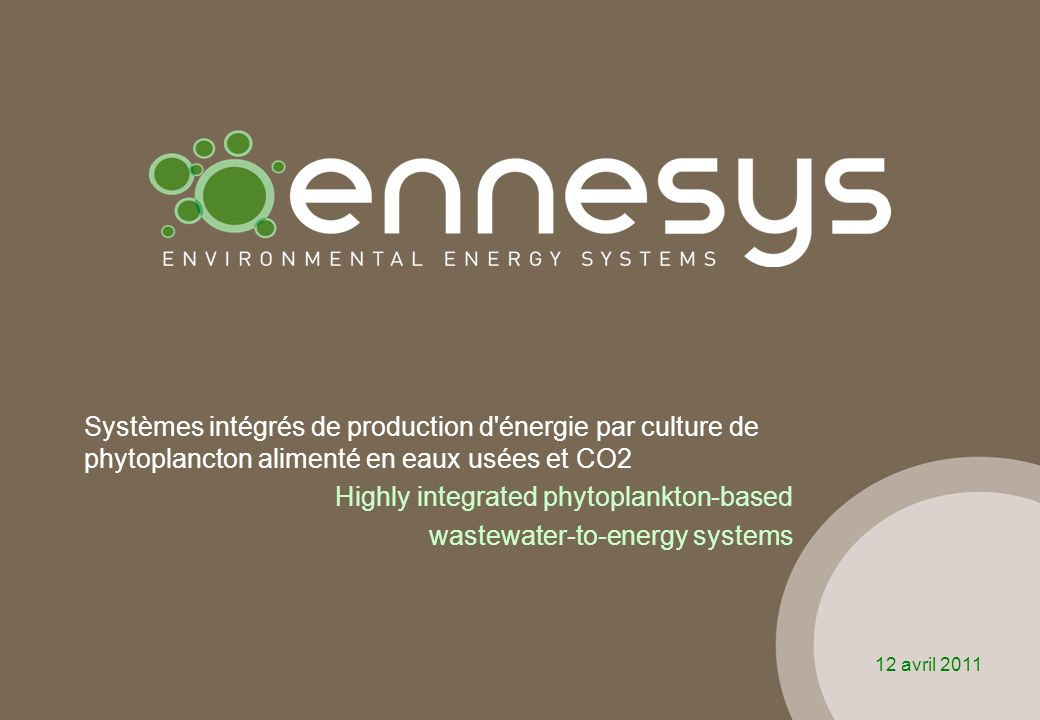 Systèmes intégrés de production d énergie par culture de phytoplancton alimenté en eaux usées et CO2 Highly integrated phytoplankton-based wastewater-to-energy systems 12 avril 2011