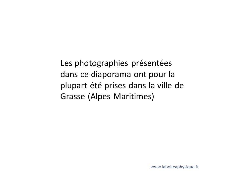 Les photographies présentées dans ce diaporama ont pour la plupart été prises dans la ville de Grasse (Alpes Maritimes) www.laboiteaphysique.fr