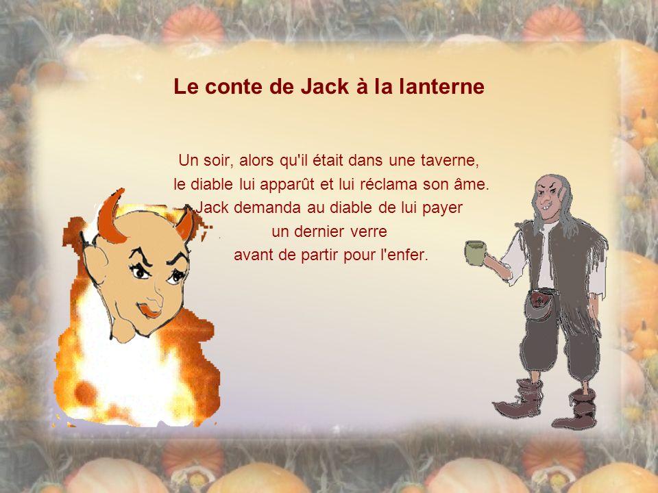 Le conte de Jack à la lanterne Un soir, alors qu il était dans une taverne, le diable lui apparût et lui réclama son âme.