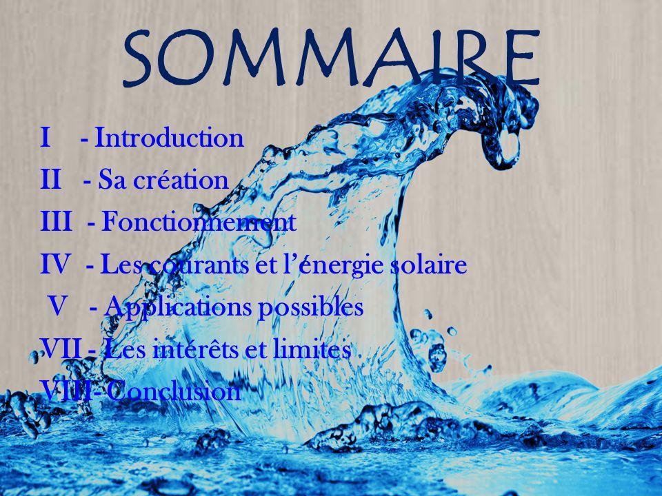 SOMMAIRE I - Introduction II - Sa création III - Fonctionnement IV - Les courants et lénergie solaire V - Applications possibles VII - Les intérêts et limites VIII- Conclusion