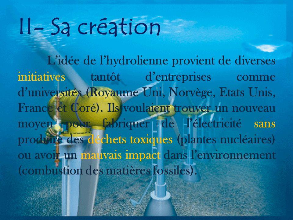 II- Sa création Lidée de lhydrolienne provient de diverses initiatives tantôt dentreprises comme duniversités (Royaume Uni, Norvège, Etats Unis, France et Coré).