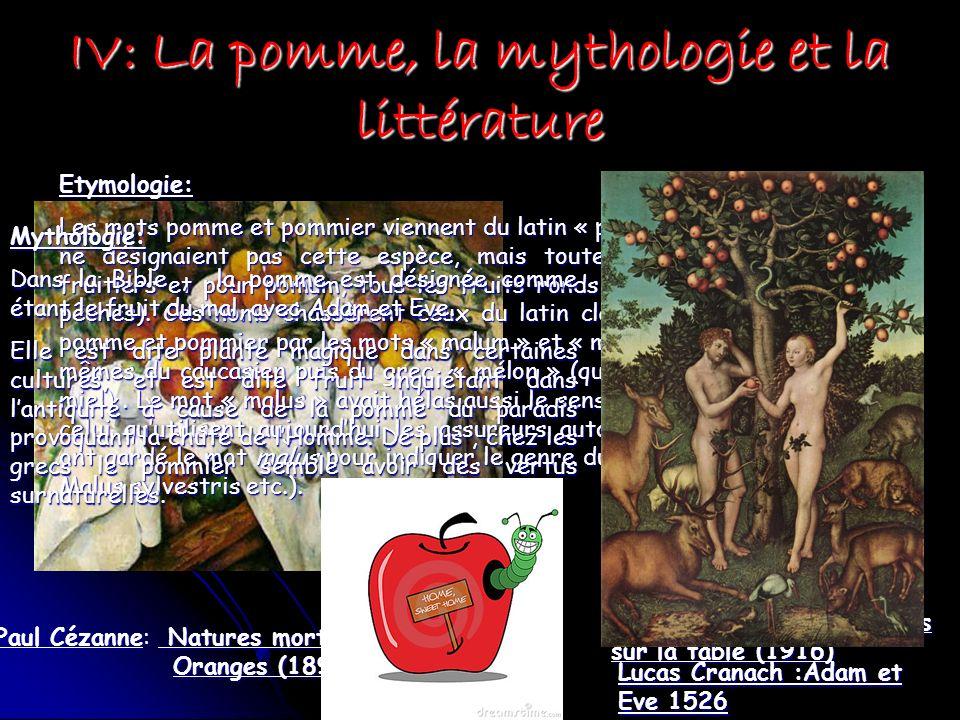 IV: La pomme, la mythologie et la littérature Paul Cézanne: Natures mortes aux Pommes et Oranges (1895) Henri Matisse: Les pommes sur la table (1916) Etymologie: Les mots pomme et pommier viennent du latin « pomum » et « pomus » qui ne désignaient pas cette espèce, mais toutes les espèces darbres fruitiers et pour pomum, tous les fruits ronds (aussi bien pommes que pêches).