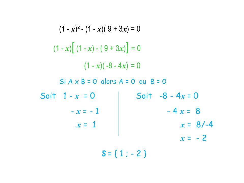 (1 - x )² - (1 - x )( 9 + 3 x ) = 0 (1 - x ) [ (1 - x ) - ( 9 + 3 x ) ] = 0 (1 - x )( -8 - 4 x ) = 0 Si A x B = 0 alors A = 0 ou B = 0 Soit 1 - x = 0