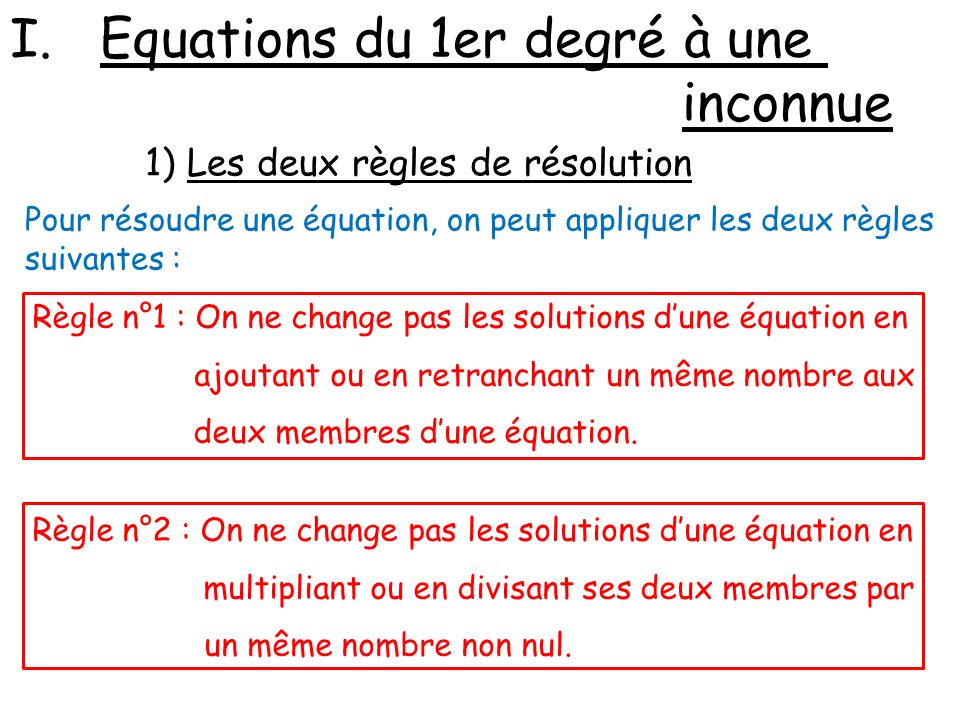 I.Equations du 1er degré à une inconnue 1) Les deux règles de résolution Pour résoudre une équation, on peut appliquer les deux règles suivantes : Règ