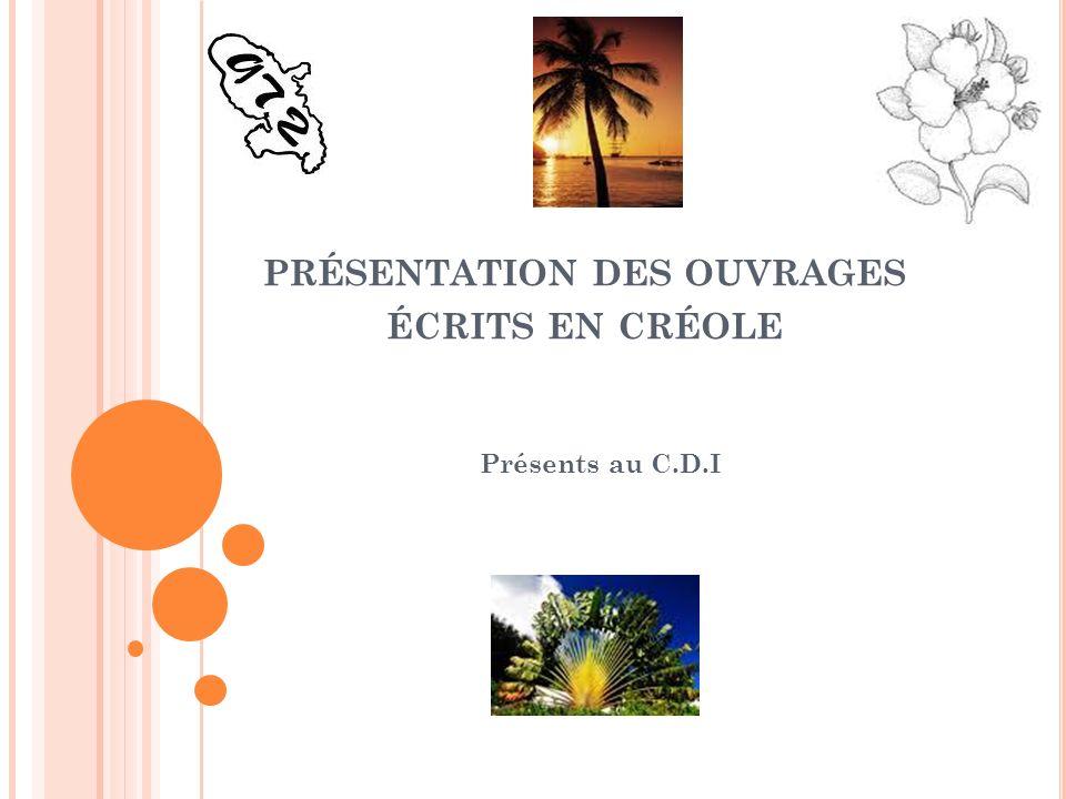 PRÉSENTATION DES OUVRAGES ÉCRITS EN CRÉOLE Présents au C.D.I