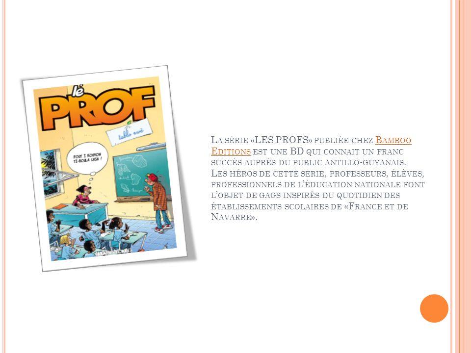 L A SÉRIE «LES PROFS» PUBLIÉE CHEZ B AMBOO E DITIONS EST UNE BD QUI CONNAIT UN FRANC SUCCÈS AUPRÈS DU PUBLIC ANTILLO - GUYANAIS. L ES HÉROS DE CETTE S