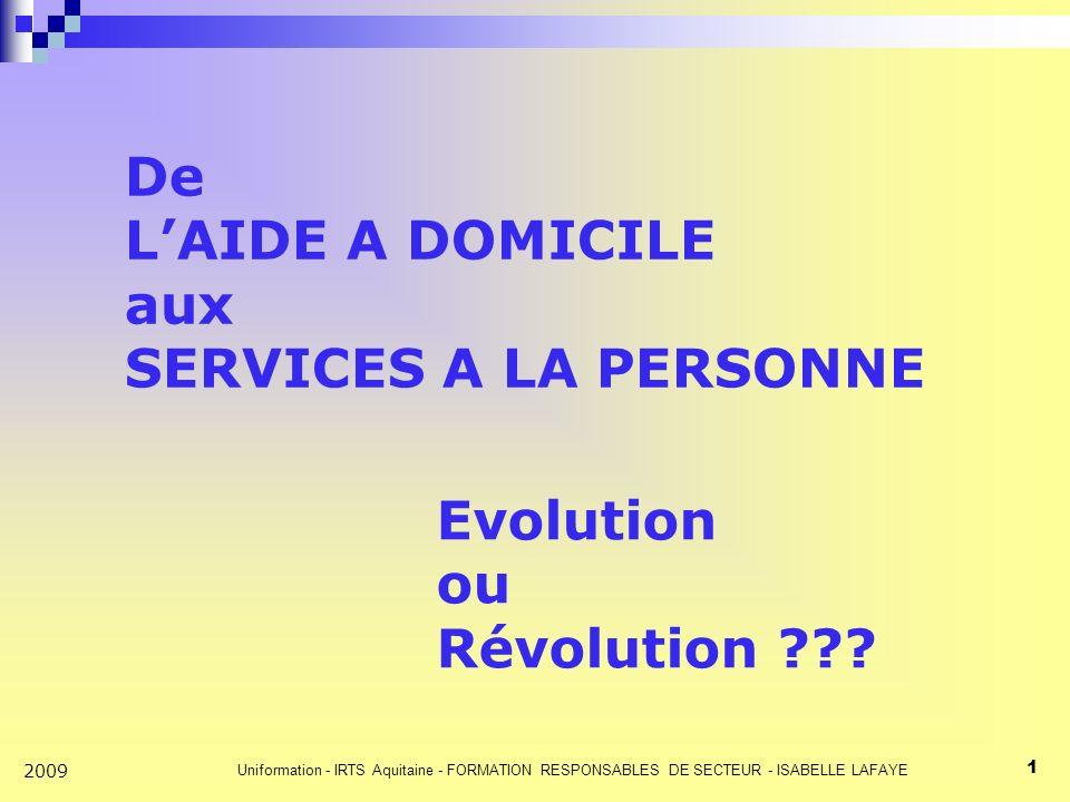 Uniformation - IRTS Aquitaine - FORMATION RESPONSABLES DE SECTEUR - ISABELLE LAFAYE 1 2009 De LAIDE A DOMICILE aux SERVICES A LA PERSONNE Evolution ou Révolution ???