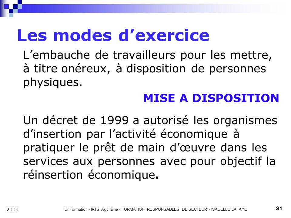 Uniformation - IRTS Aquitaine - FORMATION RESPONSABLES DE SECTEUR - ISABELLE LAFAYE 31 2009 Les modes dexercice Lembauche de travailleurs pour les mettre, à titre onéreux, à disposition de personnes physiques.