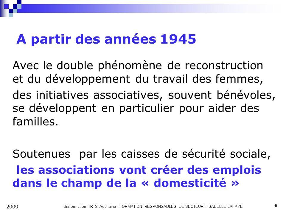 Uniformation - IRTS Aquitaine - FORMATION RESPONSABLES DE SECTEUR - ISABELLE LAFAYE 6 2009 A partir des années 1945 Avec le double phénomène de reconstruction et du développement du travail des femmes, des initiatives associatives, souvent bénévoles, se développent en particulier pour aider des familles.