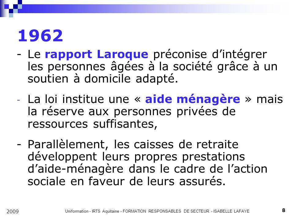 Uniformation - IRTS Aquitaine - FORMATION RESPONSABLES DE SECTEUR - ISABELLE LAFAYE 8 2009 1962 -Le rapport Laroque préconise dintégrer les personnes âgées à la société grâce à un soutien à domicile adapté.