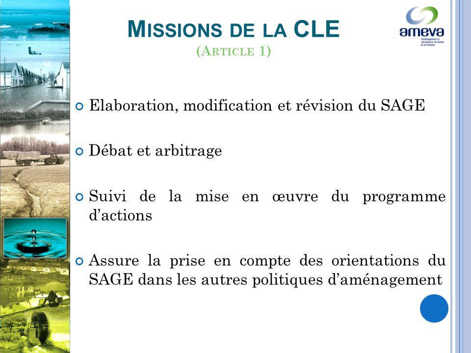 M ISSIONS DE LA CLE Elaboration, modification et révision du SAGE Débat et arbitrage Suivi de la mise en œuvre du programme dactions Assure la prise en compte des orientations du SAGE dans les autres politiques daménagement (A RTICLE 1)
