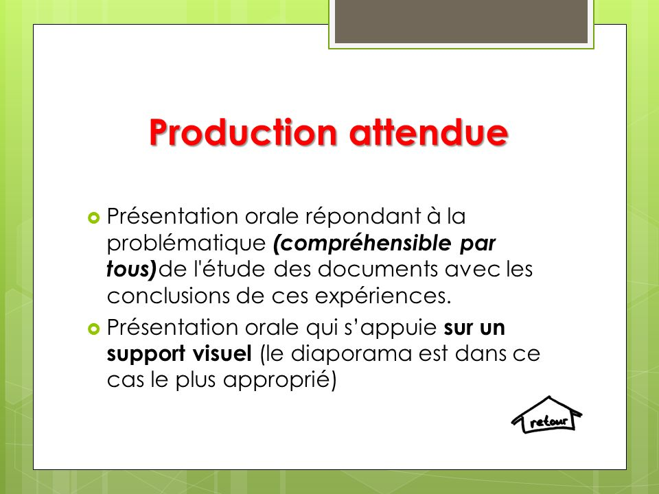 Production attendue Présentation orale répondant à la problématique (compréhensible par tous) de l étude des documents avec les conclusions de ces expériences.
