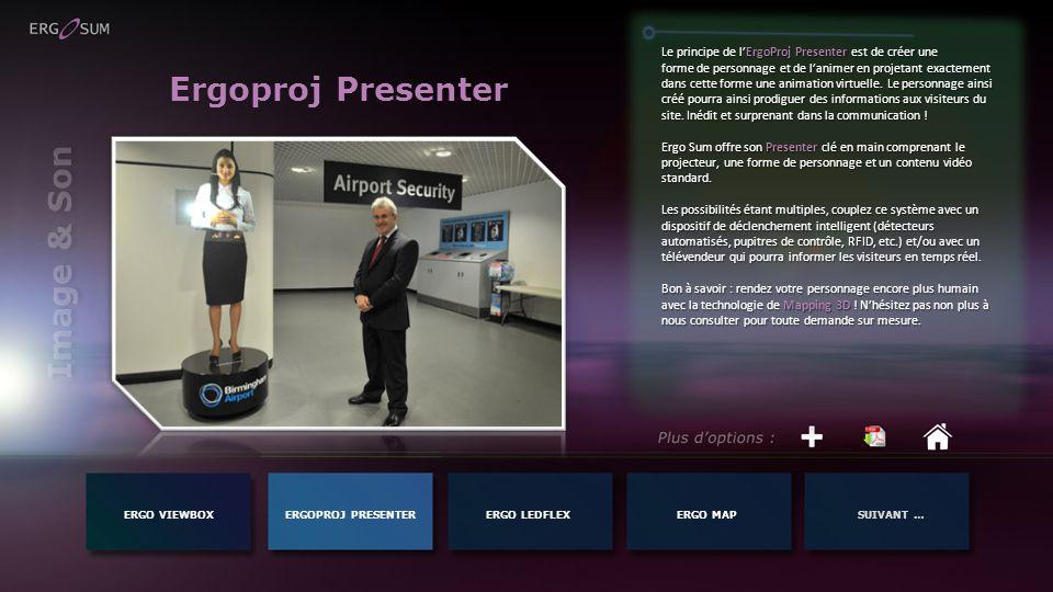 Image & Son ERGO VIEWBOXERGOPROJ PRESENTERERGO MAPSUIVANT …ERGO LEDFLEX Ergoproj Presenter Le principe de lErgoProj Presenter est de créer une forme de personnage et de lanimer en projetant exactement dans cette forme une animation virtuelle.