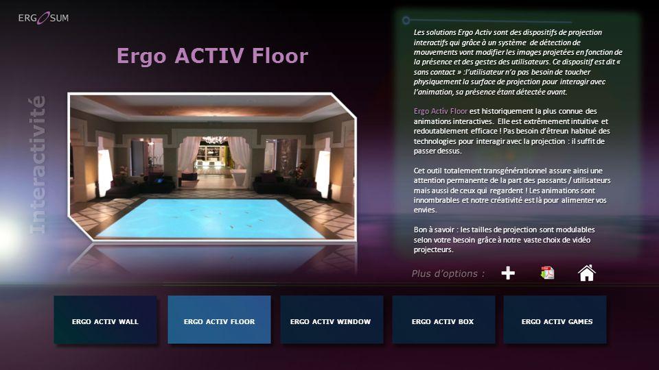 Ergo ACTIV Floor Les solutions Ergo Activ sont des dispositifs de projection interactifs qui grâce à un système de détection de mouvements vont modifier les images projetées en fonction de la présence et des gestes des utilisateurs.