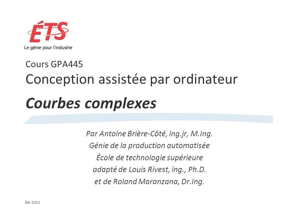 Cours GPA445 Conception assistée par ordinateur Courbes complexes Par Antoine Brière-Côté, ing.jr, M.Ing.