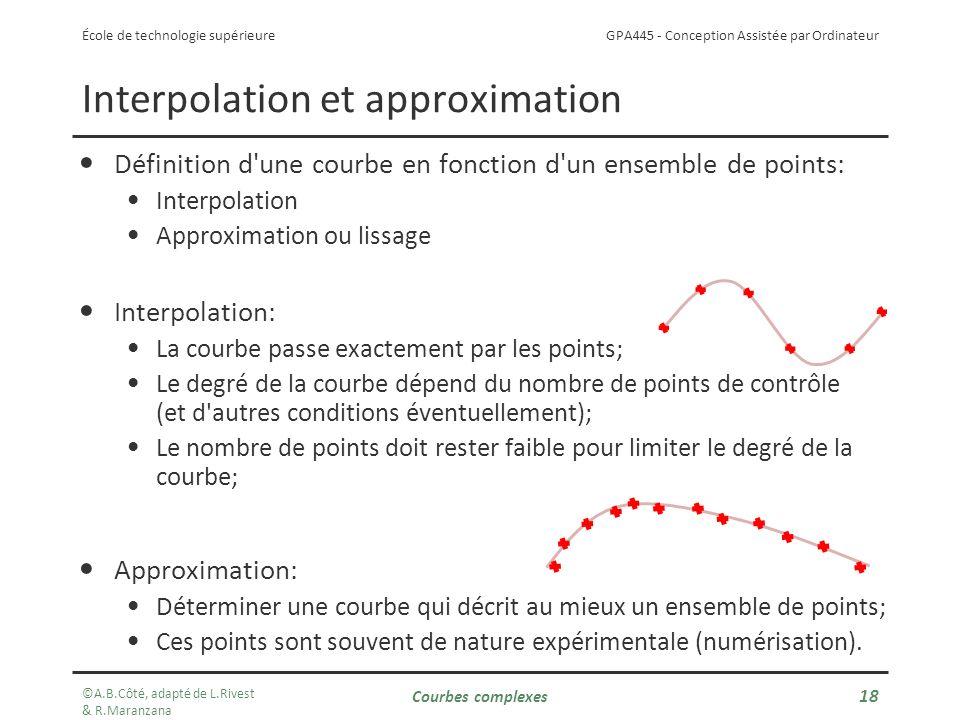 GPA445 - Conception Assistée par Ordinateur École de technologie supérieure Interpolation et approximation Définition d une courbe en fonction d un ensemble de points: Interpolation Approximation ou lissage Interpolation: La courbe passe exactement par les points; Le degré de la courbe dépend du nombre de points de contrôle (et d autres conditions éventuellement); Le nombre de points doit rester faible pour limiter le degré de la courbe; Approximation: Déterminer une courbe qui décrit au mieux un ensemble de points; Ces points sont souvent de nature expérimentale (numérisation).