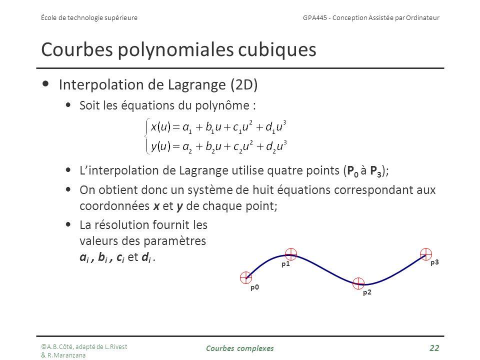 GPA445 - Conception Assistée par Ordinateur École de technologie supérieure Courbes polynomiales cubiques Interpolation de Lagrange (2D) Soit les équations du polynôme : Linterpolation de Lagrange utilise quatre points (P 0 à P 3 ); On obtient donc un système de huit équations correspondant aux coordonnées x et y de chaque point; La résolution fournit les valeurs des paramètres a i, b i, c i et d i.