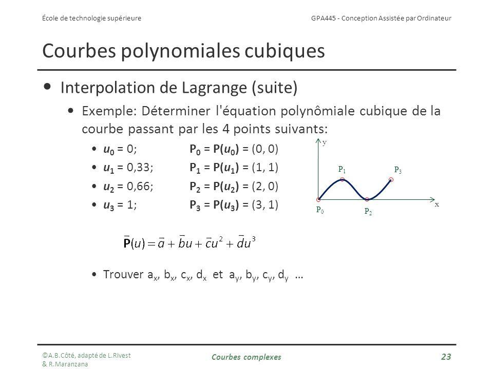 GPA445 - Conception Assistée par Ordinateur École de technologie supérieure Interpolation de Lagrange (suite) Exemple: Déterminer l équation polynômiale cubique de la courbe passant par les 4 points suivants: u 0 = 0; P 0 = P(u 0 ) = (0, 0) u 1 = 0,33;P 1 = P(u 1 ) = (1, 1) u 2 = 0,66; P 2 = P(u 2 ) = (2, 0) u 3 = 1;P 3 = P(u 3 ) = (3, 1) Trouver a x, b x, c x, d x et a y, b y, c y, d y … Courbes polynomiales cubiques x y P1P1 P2P2 P3P3 P0P0 ©A.B.Côté, adapté de L.Rivest & R.Maranzana Courbes complexes 23