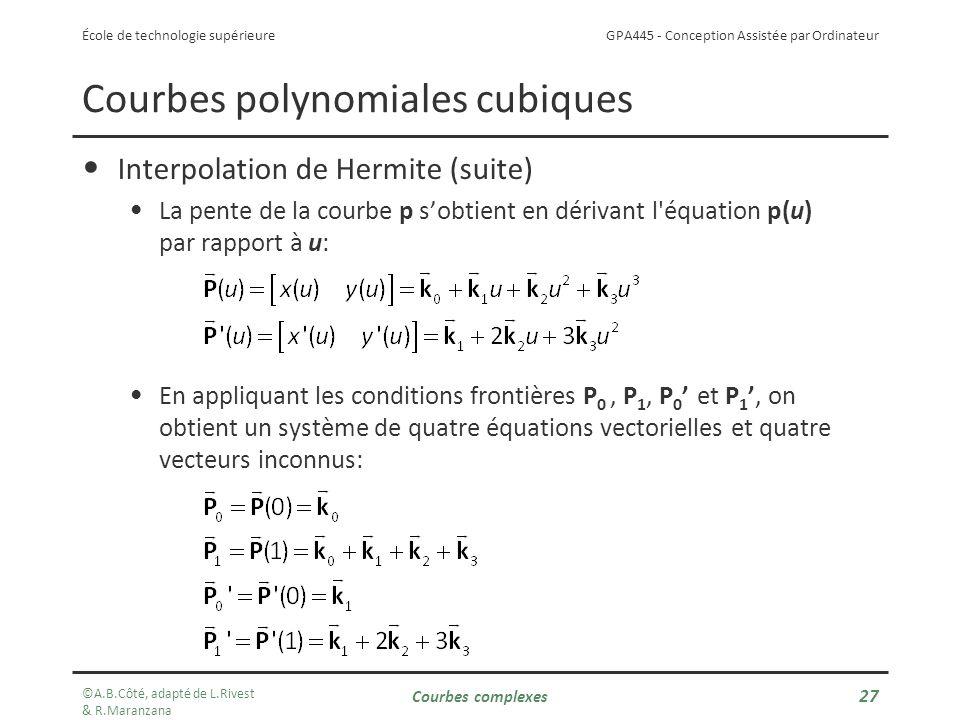 GPA445 - Conception Assistée par Ordinateur École de technologie supérieure Courbes polynomiales cubiques Interpolation de Hermite (suite) La pente de la courbe p sobtient en dérivant l équation p(u) par rapport à u: En appliquant les conditions frontières P 0, P 1, P 0 et P 1, on obtient un système de quatre équations vectorielles et quatre vecteurs inconnus: ©A.B.Côté, adapté de L.Rivest & R.Maranzana Courbes complexes 27