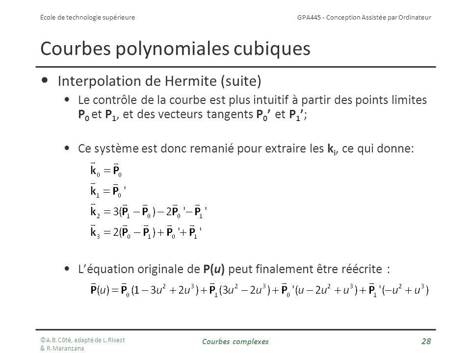GPA445 - Conception Assistée par Ordinateur École de technologie supérieure Courbes polynomiales cubiques Interpolation de Hermite (suite) Le contrôle de la courbe est plus intuitif à partir des points limites P 0 et P 1, et des vecteurs tangents P 0 et P 1; Ce système est donc remanié pour extraire les k i, ce qui donne: Léquation originale de P(u) peut finalement être réécrite : ©A.B.Côté, adapté de L.Rivest & R.Maranzana Courbes complexes 28