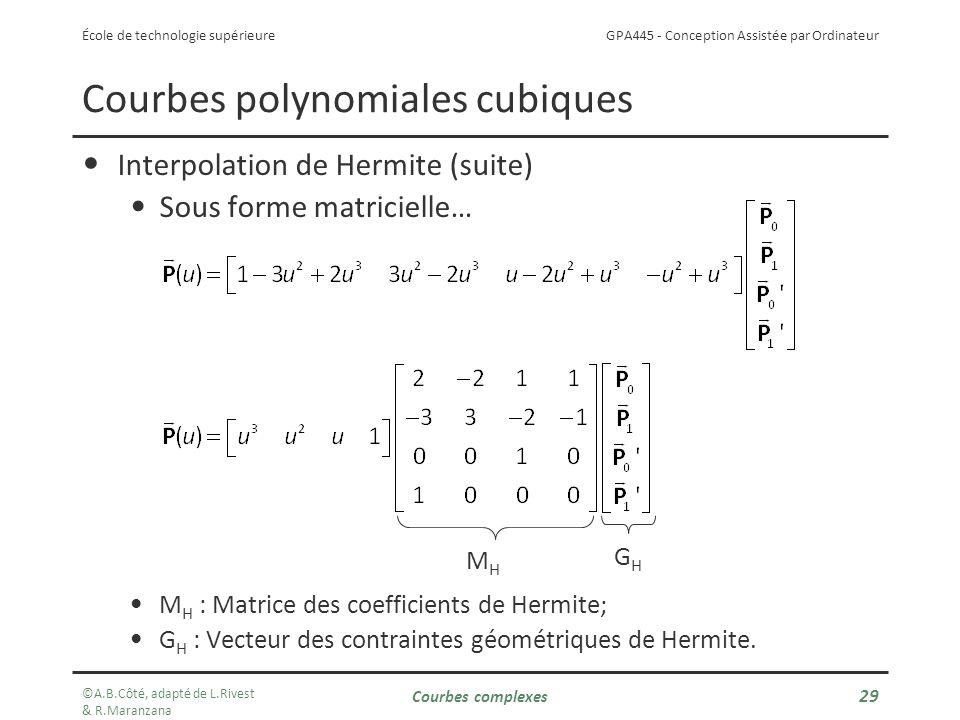 GPA445 - Conception Assistée par Ordinateur École de technologie supérieure Courbes polynomiales cubiques Interpolation de Hermite (suite) Sous forme matricielle… M H : Matrice des coefficients de Hermite; G H : Vecteur des contraintes géométriques de Hermite.