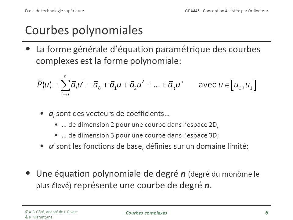 GPA445 - Conception Assistée par Ordinateur École de technologie supérieure Courbes polynomiales La forme générale déquation paramétrique des courbes complexes est la forme polynomiale: a i sont des vecteurs de coefficients… … de dimension 2 pour une courbe dans lespace 2D, … de dimension 3 pour une courbe dans lespace 3D; u i sont les fonctions de base, définies sur un domaine limité; Une équation polynomiale de degré n (degré du monôme le plus élevé) représente une courbe de degré n.
