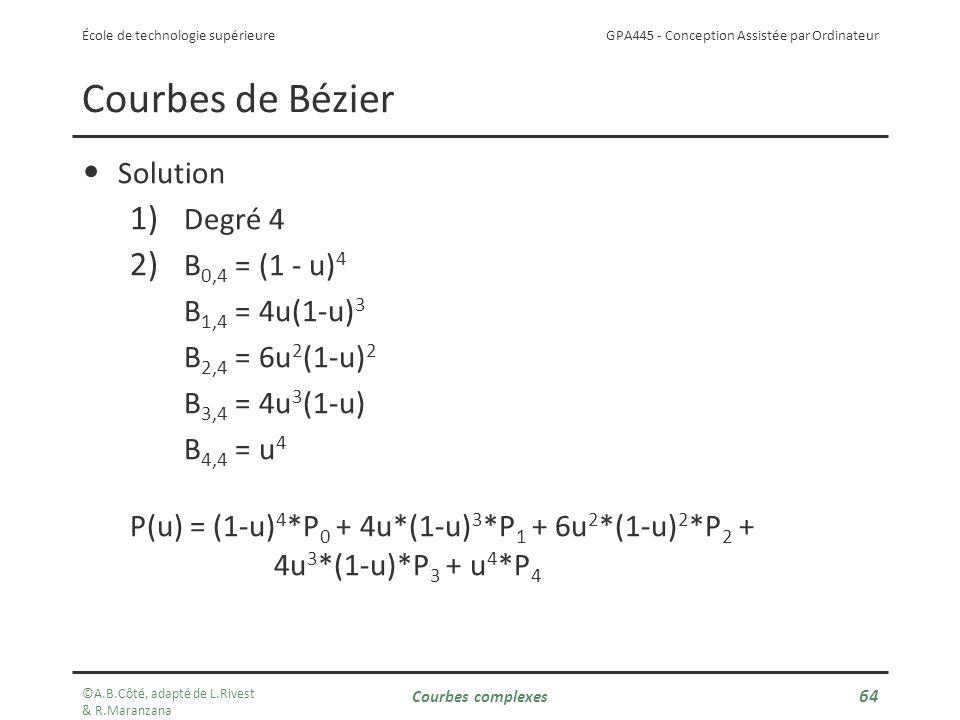 GPA445 - Conception Assistée par Ordinateur École de technologie supérieure Courbes de Bézier Solution 1) Degré 4 2) B 0,4 = (1 - u) 4 B 1,4 = 4u(1-u) 3 B 2,4 = 6u 2 (1-u) 2 B 3,4 = 4u 3 (1-u) B 4,4 = u 4 P(u) = (1-u) 4 *P 0 + 4u*(1-u) 3 *P 1 + 6u 2 *(1-u) 2 *P 2 + 4u 3 *(1-u)*P 3 + u 4 *P 4 ©A.B.Côté, adapté de L.Rivest & R.Maranzana Courbes complexes 64