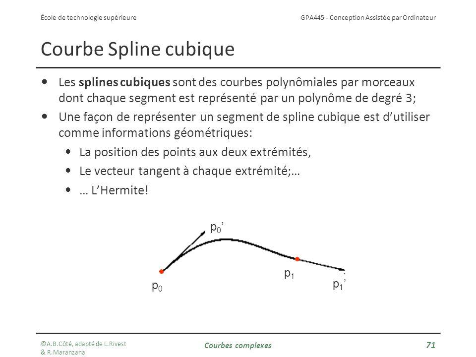 GPA445 - Conception Assistée par Ordinateur École de technologie supérieure Courbes complexes 71 Courbe Spline cubique Les splines cubiques sont des courbes polynômiales par morceaux dont chaque segment est représenté par un polynôme de degré 3; Une façon de représenter un segment de spline cubique est dutiliser comme informations géométriques: La position des points aux deux extrémités, Le vecteur tangent à chaque extrémité;… … LHermite.