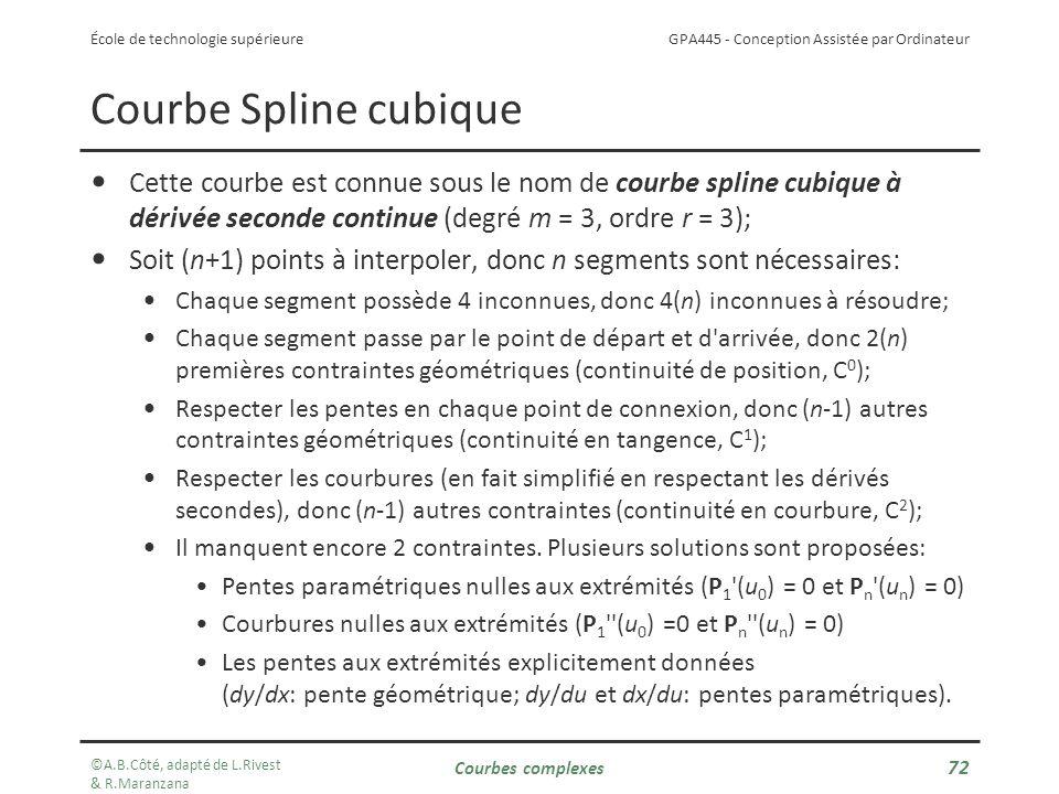 GPA445 - Conception Assistée par Ordinateur École de technologie supérieure Cette courbe est connue sous le nom de courbe spline cubique à dérivée seconde continue (degré m = 3, ordre r = 3); Soit (n+1) points à interpoler, donc n segments sont nécessaires: Chaque segment possède 4 inconnues, donc 4(n) inconnues à résoudre; Chaque segment passe par le point de départ et d arrivée, donc 2(n) premières contraintes géométriques (continuité de position, C 0 ); Respecter les pentes en chaque point de connexion, donc (n-1) autres contraintes géométriques (continuité en tangence, C 1 ); Respecter les courbures (en fait simplifié en respectant les dérivés secondes), donc (n-1) autres contraintes (continuité en courbure, C 2 ); Il manquent encore 2 contraintes.