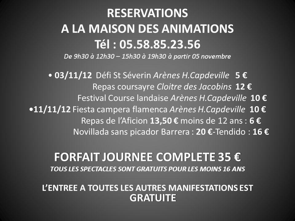 RESERVATIONS A LA MAISON DES ANIMATIONS Tél : 05.58.85.23.56 De 9h30 à 12h30 – 15h30 à 19h30 à partir 05 novembre 03/11/12 Défi St Séverin Arènes H.Capdeville 5 Repas coursayre Cloitre des Jacobins 12 Festival Course landaise Arènes H.Capdeville 10 11/11/12 Fiesta campera flamenca Arènes H.Capdeville 10 Repas de lAficion 13,50 moins de 12 ans : 6 Novillada sans picador Barrera : 20 -Tendido : 16 FORFAIT JOURNEE COMPLETE 35 FORFAIT JOURNEE COMPLETE 35 TOUS LES SPECTACLES SONT GRATUITS POUR LES MOINS 16 ANS EST GRATUITE LENTREE A TOUTES LES AUTRES MANIFESTATIONS EST GRATUITE