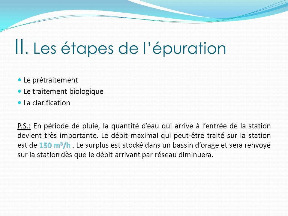 II. Les étapes de lépuration Le prétraitement Le traitement biologique La clarification P.S.: 150 m 3 /h P.S.: En période de pluie, la quantité deau q