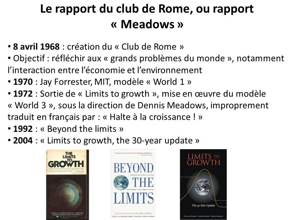 Le rapport du club de Rome, ou rapport « Meadows » 8 avril 1968 : création du « Club de Rome » Objectif : réfléchir aux « grands problèmes du monde », notamment linteraction entre léconomie et lenvironnement 1970 : Jay Forrester, MIT, modèle « World 1 » 1972 : Sortie de « Limits to growth », mise en œuvre du modèle « World 3 », sous la direction de Dennis Meadows, improprement traduit en français par : « Halte à la croissance .