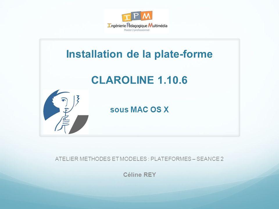 Installation de la plate-forme CLAROLINE 1.10.6 sous MAC OS X ATELIER METHODES ET MODELES : PLATEFORMES – SEANCE 2 Céline REY