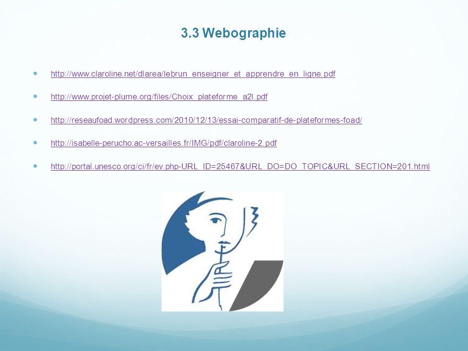 3.3 Webographie http://www.claroline.net/dlarea/lebrun_enseigner_et_apprendre_en_ligne.pdf http://www.projet-plume.org/files/Choix_plateforme_a2l.pdf http://reseaufoad.wordpress.com/2010/12/13/essai-comparatif-de-plateformes-foad/ http://isabelle-perucho.ac-versailles.fr/IMG/pdf/claroline-2.pdf http://portal.unesco.org/ci/fr/ev.php-URL_ID=25467&URL_DO=DO_TOPIC&URL_SECTION=201.html