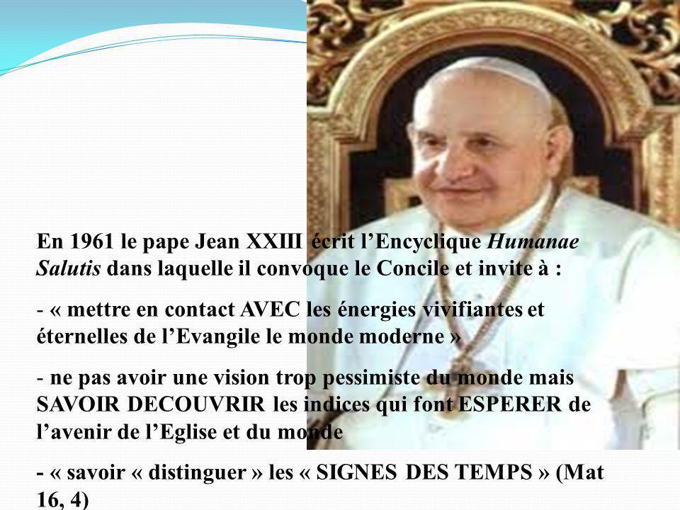 En 1961 le pape Jean XXIII écrit lEncyclique Humanae Salutis dans laquelle il convoque le Concile et invite à : - « mettre en contact AVEC les énergies vivifiantes et éternelles de lEvangile le monde moderne » - ne pas avoir une vision trop pessimiste du monde mais SAVOIR DECOUVRIR les indices qui font ESPERER de lavenir de lEglise et du monde - « savoir « distinguer » les « SIGNES DES TEMPS » (Mat 16, 4)