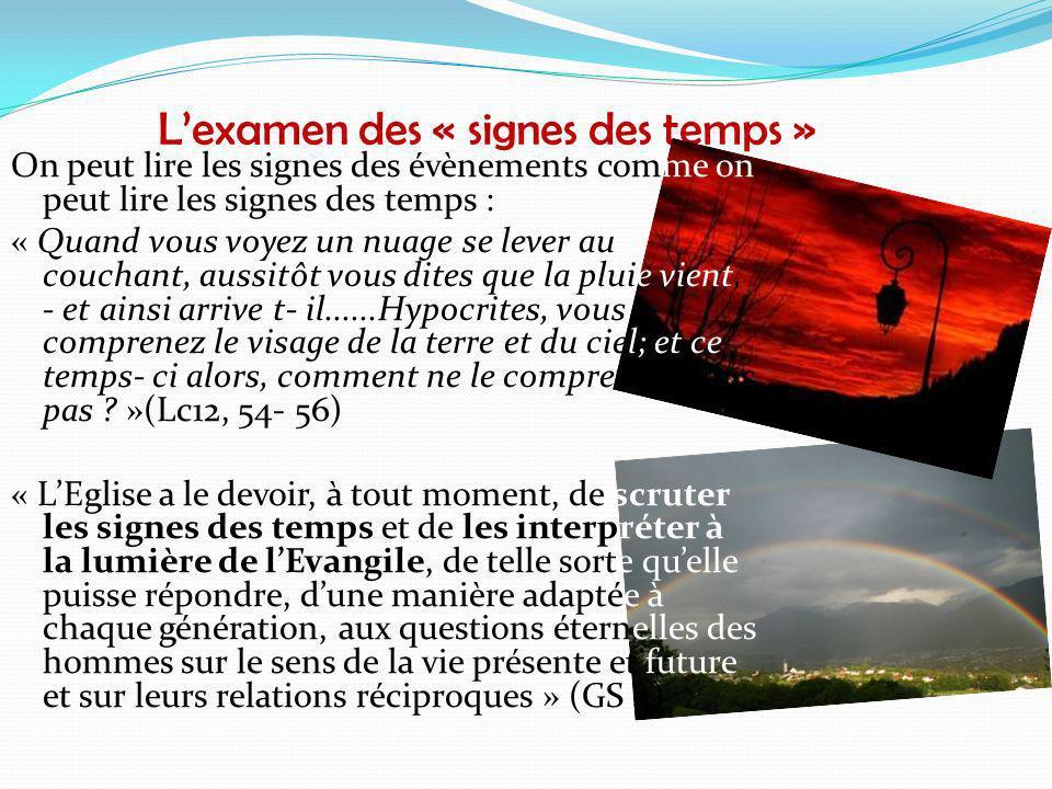Lexamen des « signes des temps » On peut lire les signes des évènements comme on peut lire les signes des temps : « Quand vous voyez un nuage se lever au couchant, aussitôt vous dites que la pluie vient, - et ainsi arrive t- il......Hypocrites, vous comprenez le visage de la terre et du ciel; et ce temps- ci alors, comment ne le comprenez- vous pas .