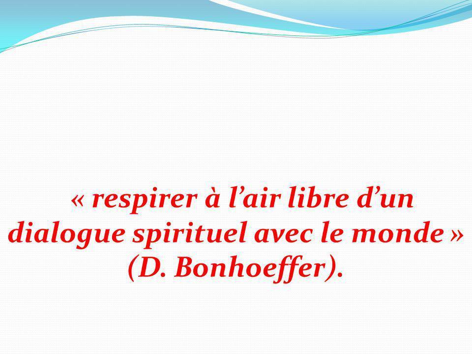 « respirer à lair libre dun dialogue spirituel avec le monde » (D. Bonhoeffer).