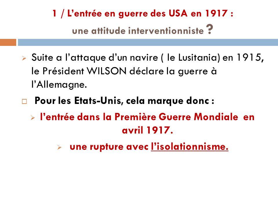1 / Lentrée en guerre des USA en 1917 : une attitude interventionniste ? Suite a lattaque dun navire ( le Lusitania) en 1915, le Président WILSON décl