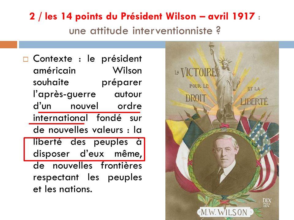 2 / les 14 points du Président Wilson – avril 1917 : une attitude interventionniste ? Contexte : le président américain Wilson souhaite préparer laprè