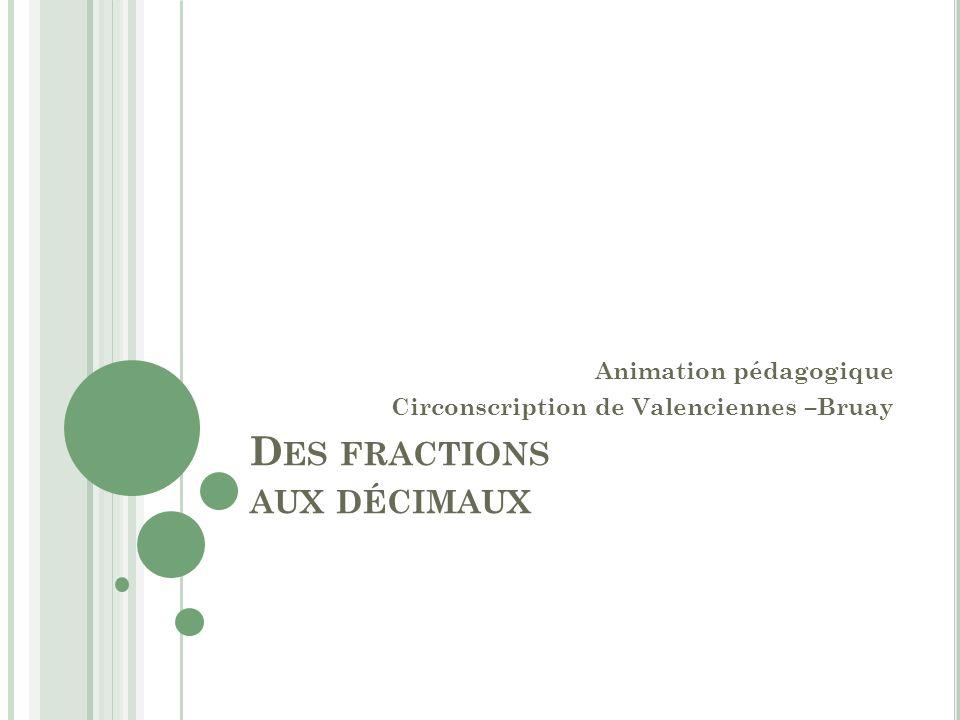 D ES FRACTIONS AUX DÉCIMAUX Animation pédagogique Circonscription de Valenciennes –Bruay