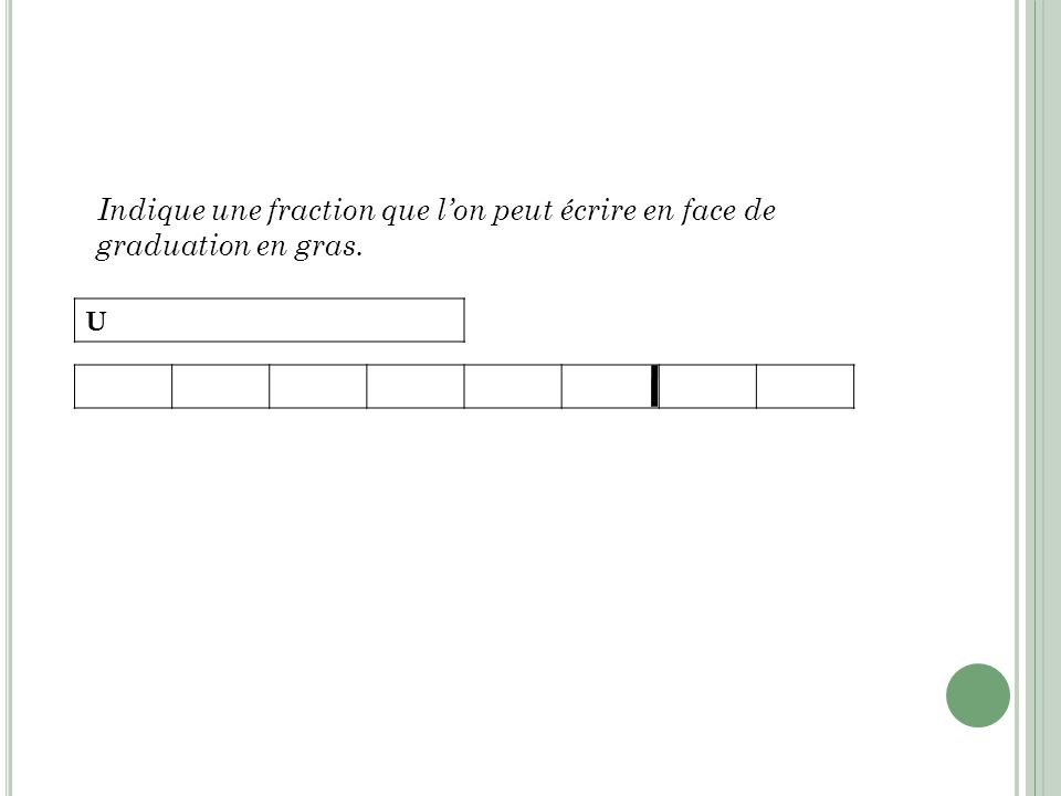 Indique une fraction que lon peut écrire en face de graduation en gras. U