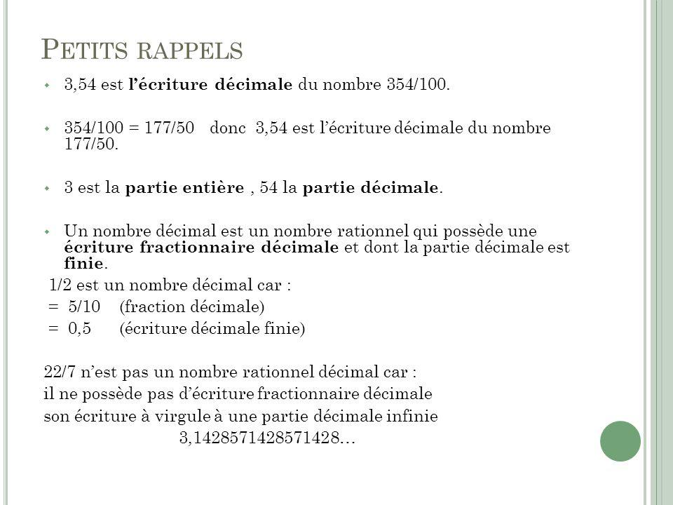 P ETITS RAPPELS 3,54 est lécriture décimale du nombre 354/100. 354/100 = 177/50 donc 3,54 est lécriture décimale du nombre 177/50. 3 est la partie ent