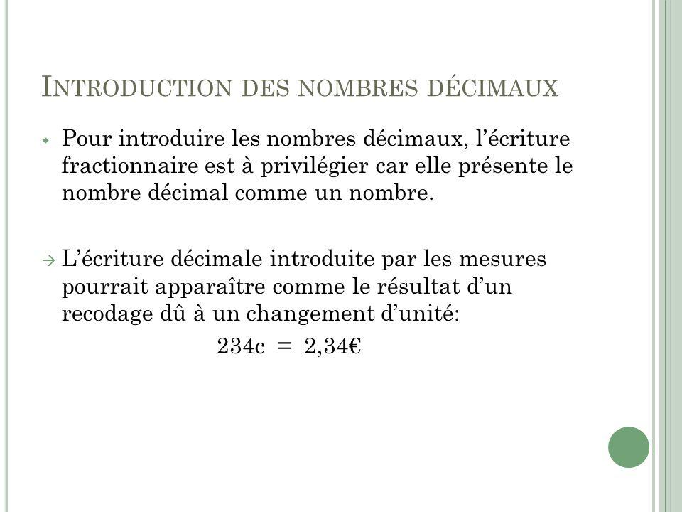 I NTRODUCTION DES NOMBRES DÉCIMAUX Pour introduire les nombres décimaux, lécriture fractionnaire est à privilégier car elle présente le nombre décimal