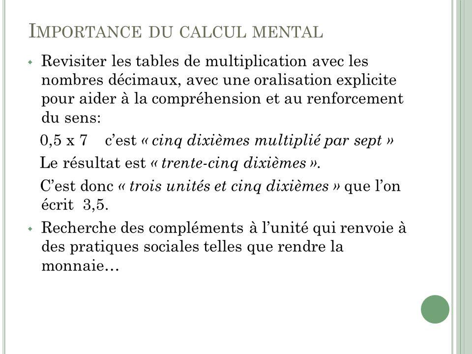 I MPORTANCE DU CALCUL MENTAL Revisiter les tables de multiplication avec les nombres décimaux, avec une oralisation explicite pour aider à la compréhe