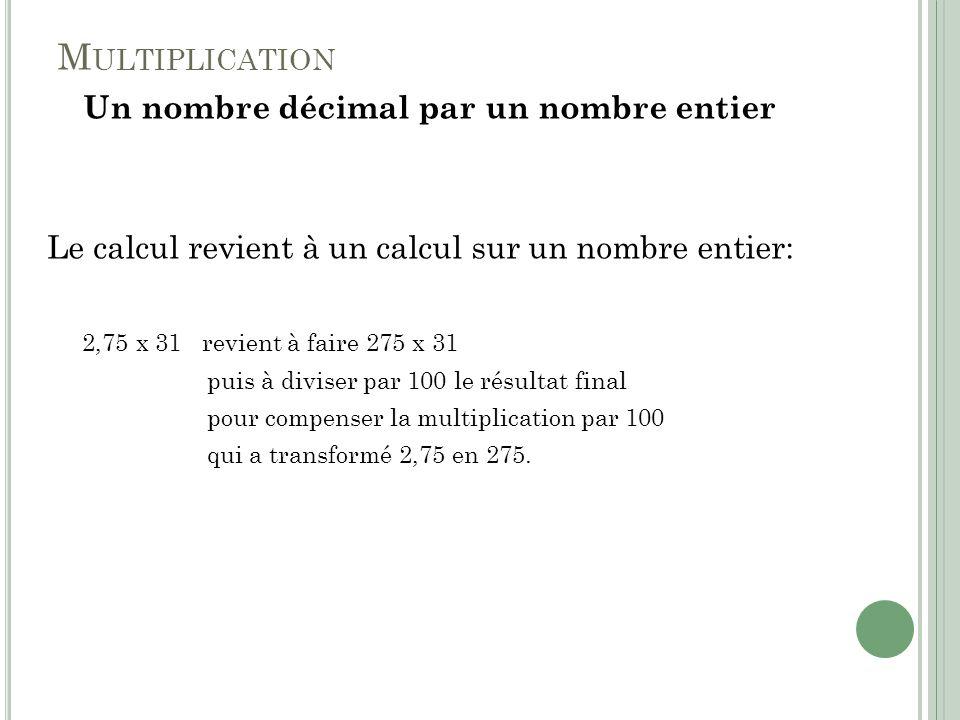 M ULTIPLICATION Un nombre décimal par un nombre entier Le calcul revient à un calcul sur un nombre entier: 2,75 x 31 revient à faire 275 x 31 puis à d