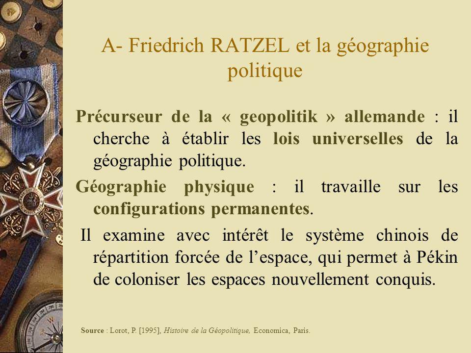 A- Friedrich RATZEL et la géographie politique Précurseur de la « geopolitik » allemande : il cherche à établir les lois universelles de la géographie