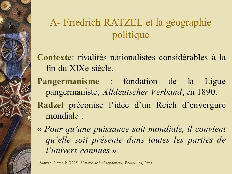 A- Friedrich RATZEL et la géographie politique Contexte: rivalités nationalistes considérables à la fin du XIXe siècle. Pangermanisme : fondation de l