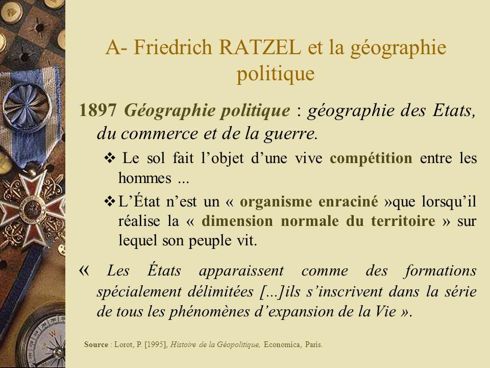 A- Friedrich RATZEL et la géographie politique 1897 Géographie politique : géographie des Etats, du commerce et de la guerre. Le sol fait lobjet dune