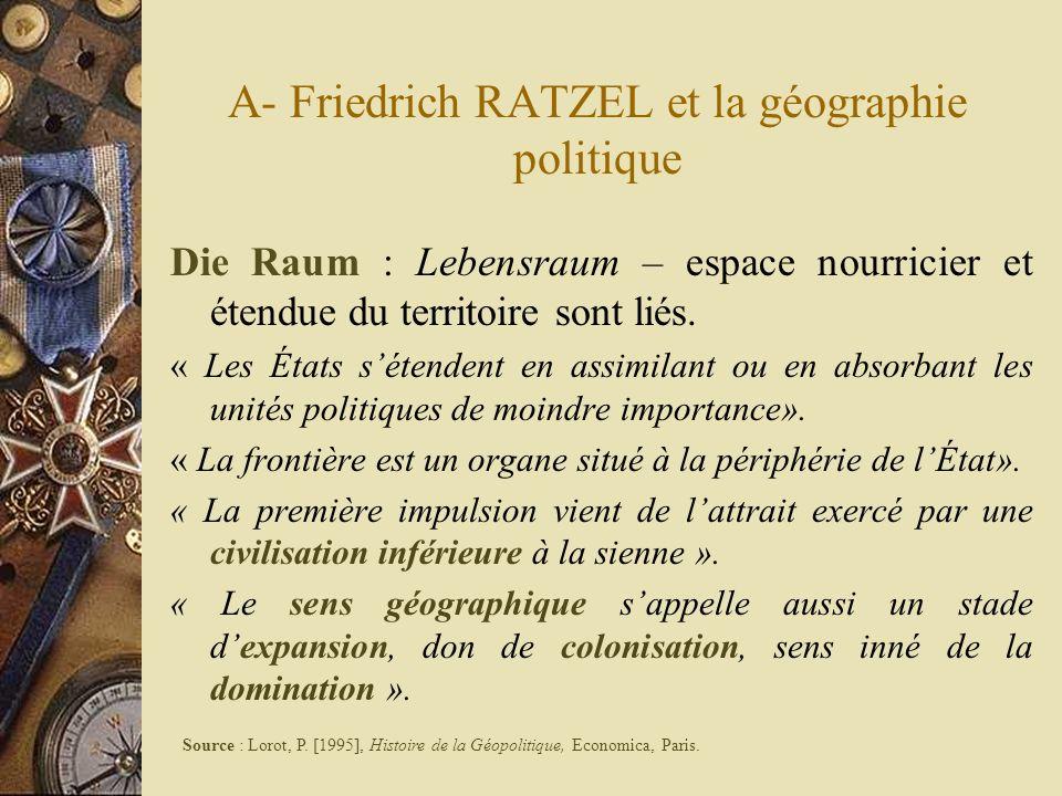 A- Friedrich RATZEL et la géographie politique Die Raum : Lebensraum – espace nourricier et étendue du territoire sont liés. « Les États sétendent en