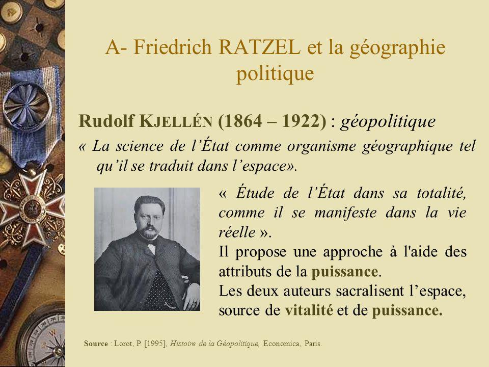 A- Friedrich RATZEL et la géographie politique Rudolf K JELLÉN (1864 – 1922) : géopolitique « La science de lÉtat comme organisme géographique tel qui
